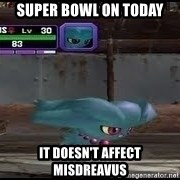 MISDREAVUS - super bowl on today it doesn't affect misdreavus