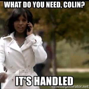 Olivia Pope - What do you need, Colin? It's Handled