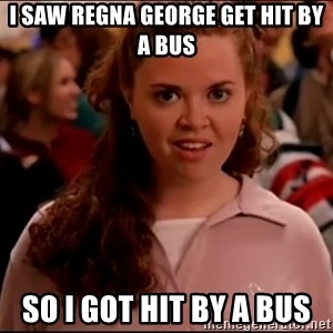Mean Girls meme - I saw Regna george get hit by a bus so i got hit by a bus
