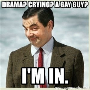 MR bean - drama? crying? a gay guy? i'm in.