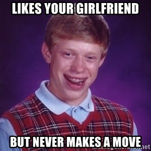 Bad Luck Brian - likes your girlfriend but never makes a move