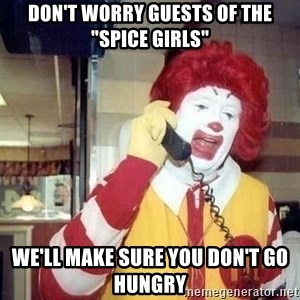 "Ronald Mcdonald Call - don't worry guests of the ""spice girls"" we'll make sure you don't go hungry"