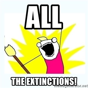 All the things - ALL THE EXTINCTIONS!