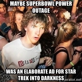 Sudden Realization Ralph - Maybe superbowl power outage was an elaborate ad for star trek into darkness