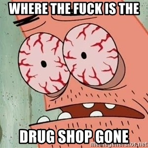 Patrick - where the fuck is the  drug shop gone