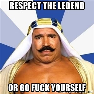 The Iron Sheik - RESPECT THE LEGEND OR GO FUCK YOURSELF