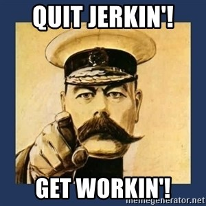 your country needs you - quit jerkin'! get workin'!
