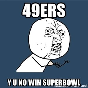 Y U No - 49ers y u no win superbowl