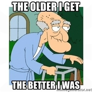 herbert - the older i get THe better I was