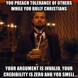 you had my curiosity dicaprio - You preach tolerance of others while you bully christians your argument is invalid, your credibility is zero and you smell