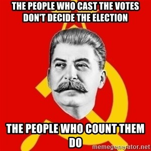 Stalin Says - The people who cast the votes don't decide the election the people who count them do