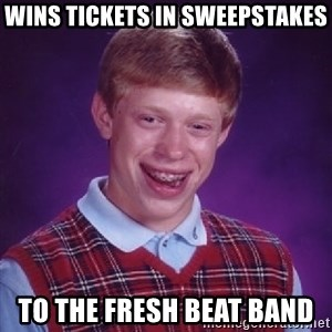 Bad Luck Brian - WINS TICKETS IN SWEEPSTAKES TO THE FRESH BEAT BAND