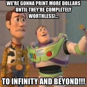 X, X Everywhere  - we're gonna print more dollars until they're completely worthless!... To infinity and beyond!!!