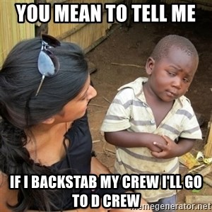 skeptical black kid - YOU MEAN TO TELL ME  IF I BACKSTAB MY CREW I'LL GO TO D CREW
