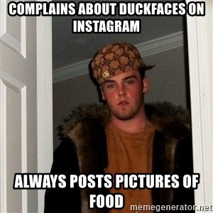 Scumbag Steve - complains about duckfaces on instagram always posts pictures of food