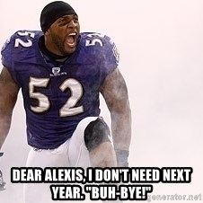 "ray lewis -  Dear Alexis, i don't need next year. ""Buh-bye!"""