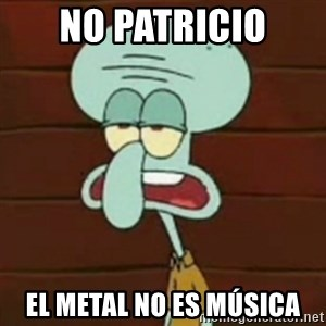 no patrick mayonnaise is not an instrument - No patricio el metal no es música