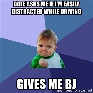 Success Kid - Date asks me if i'm easily distracted while driving gives me bj