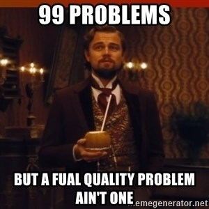 you had my curiosity dicaprio - 99 PROBLEMS BUT A FUAL QUALITY PROBLEM AIN'T ONE