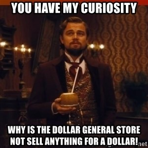 you had my curiosity dicaprio - You have my curiosity WhY is the dollar GenEral store  not sell anything for a dollar!