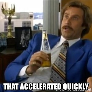 That escalated quickly-Ron Burgundy -  that accelerated quickly