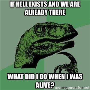 Philosoraptor - if hell exists and we are already there what did i do when i was alive?