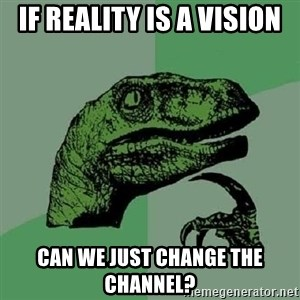 Philosoraptor - IF REALITY IS A VISION CAN WE JUST CHANGE THE CHANNEL?