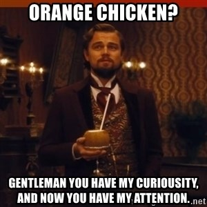 you had my curiosity dicaprio - orange chicken? Gentleman you have my curiousity, and now you have my attention.