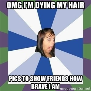 Annoying FB girl - OMG I'm dying my hair Pics to show friends how brave I am