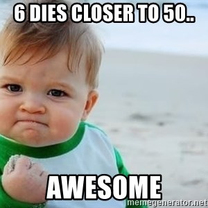 fist pump baby - 6 Dies Closer to 50.. aWESOME