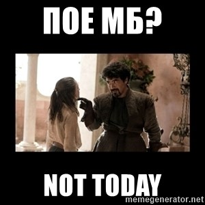 Not Today Syrio Forel - пое мб?   NOT TODAY