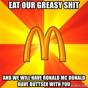 Maccas Meme - eat our greasy shit and we will have ronald mc donald have buttsex with you
