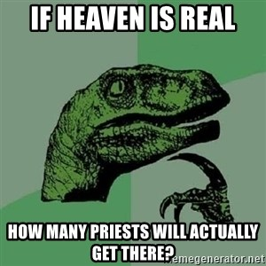 Philosoraptor - If heaven is real how many priests will actually get there?