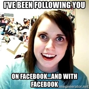 Creepy Girlfriend Meme - I've been following you on facebook...and with facebook