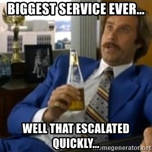 That escalated quickly-Ron Burgundy - BIGGEST SERVICE EVER... WELL THAT ESCALATED QUICKLY...