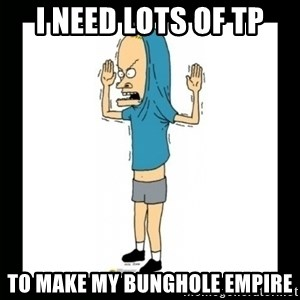 Cornholio - I NEED LOTS OF TP TO MAKE MY BUNGHOLE EMPIRE
