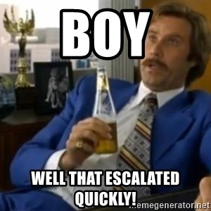 That escalated quickly-Ron Burgundy - BOY well that escalated quickly!