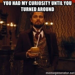 you had my curiosity dicaprio - YOU HAD MY CURIOSITY UNTIL YOU TURNED AROUND