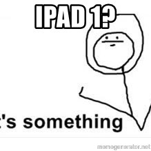 its something - iPad 1?