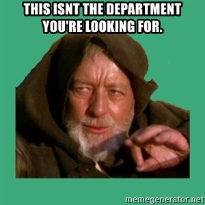 Jedi mind trick - This isnt the department you're looking for.