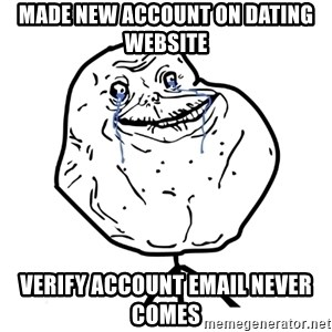 Forever Alone Guy - made new account on dating website verify account email never comes