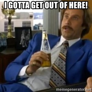 That escalated quickly-Ron Burgundy - I GOTTA GET OUT OF HERE!