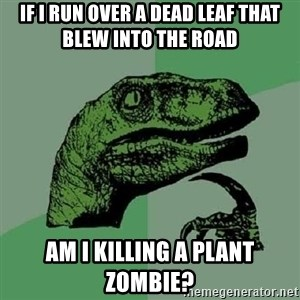 Philosoraptor - If i run over a dead leaf that blew into the road am i killing a plant zombie?