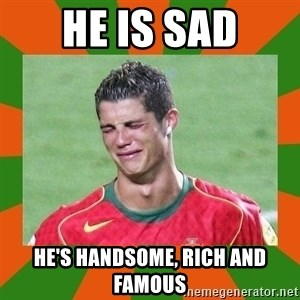 cristianoronaldo - He is sad He's handsome, rich and famous
