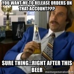 That escalated quickly-Ron Burgundy - you want me to release orders on that account??? sure thing...right after this beer