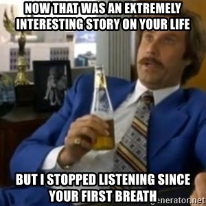 That escalated quickly-Ron Burgundy - NOW THAT WAS AN EXTREMELY INTERESTING STORY ON YOUR LIFE BUT I STOPPED LISTENING SINCE YOUR FIRST BREATH