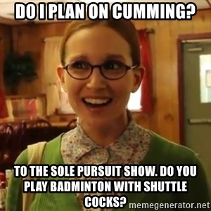 Sexually Oblivious Girl - Do I plan on cumming? To the sole pursuit show. Do you play badminton with shuttle cocks?