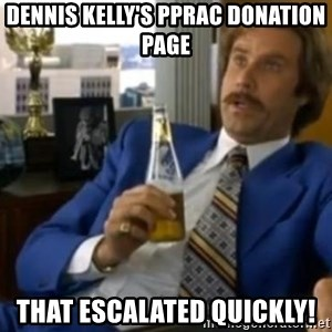 That escalated quickly-Ron Burgundy - Dennis kelly's pprac donation page that escalated quickly!