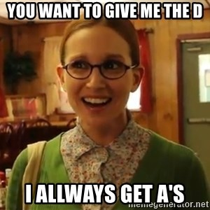Sexually Oblivious Girl - you want to give me the D i allways get a's