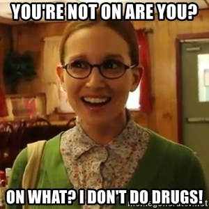 Sexually Oblivious Girl - You're Not on are you? on what? I don't do drugs!
